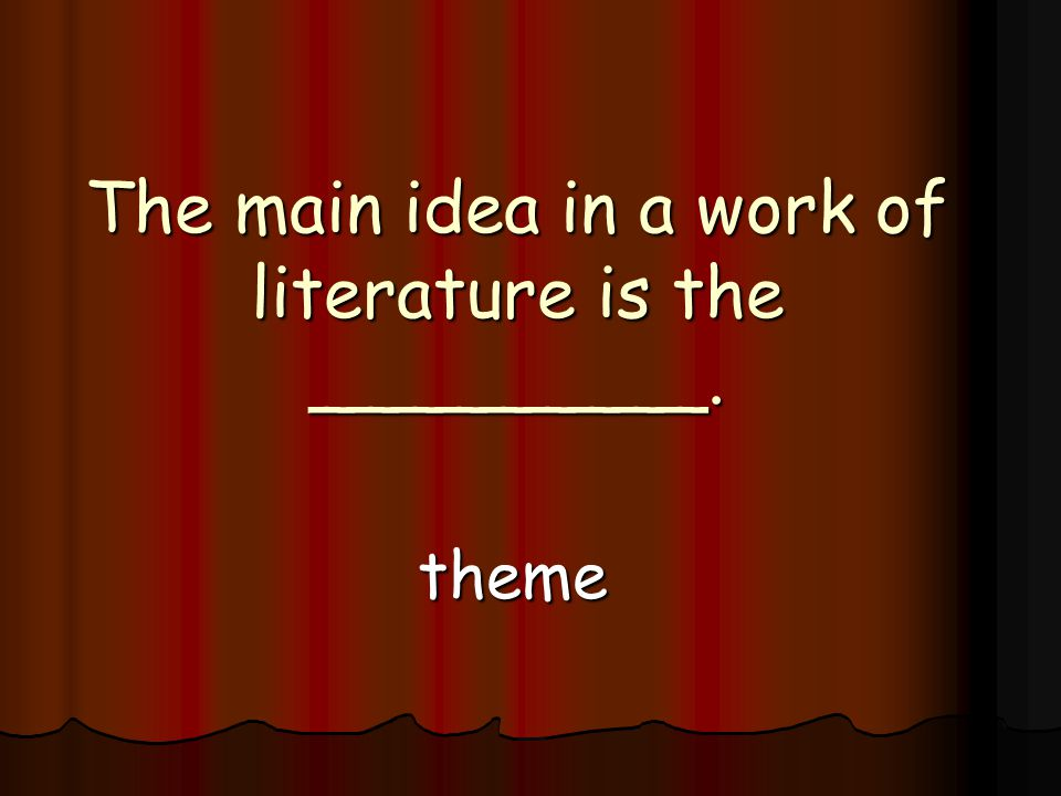 The main idea in a work of literature is the _________. theme