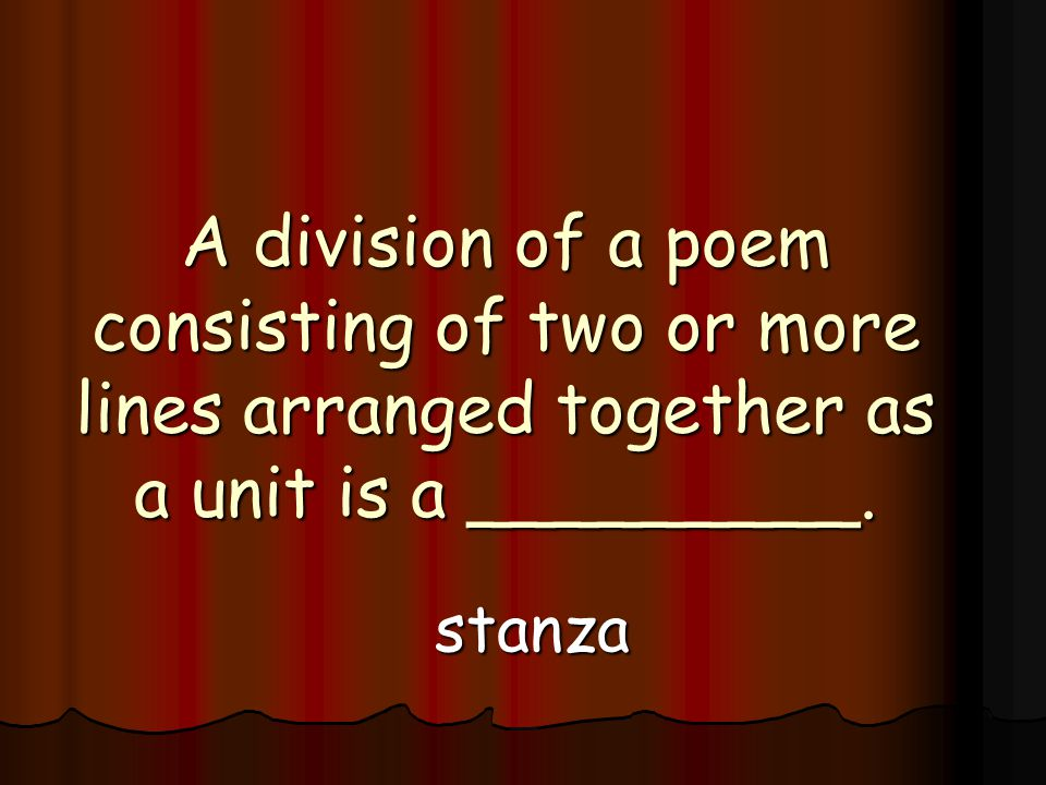A division of a poem consisting of two or more lines arranged together as a unit is a _________.
