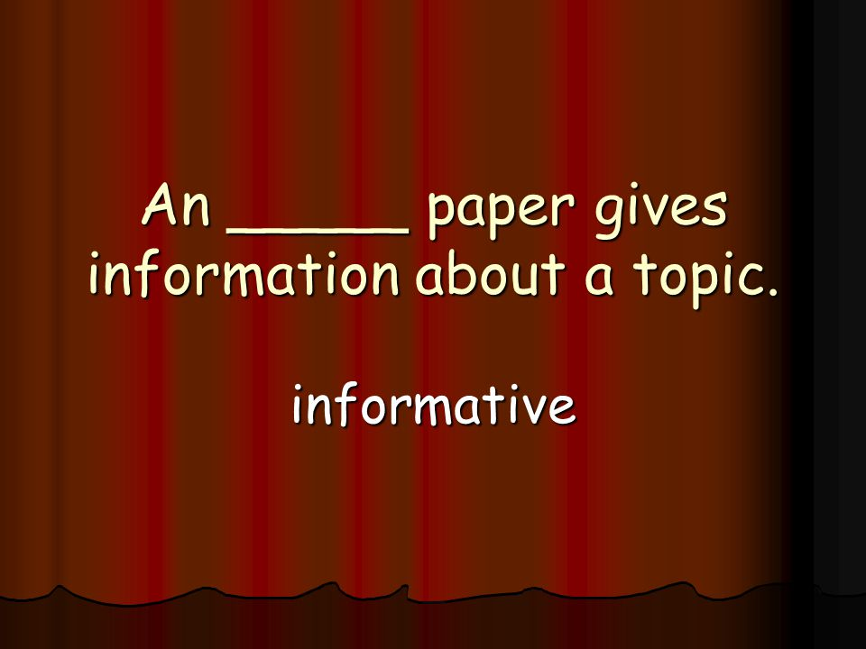 An _____ paper gives information about a topic. informative