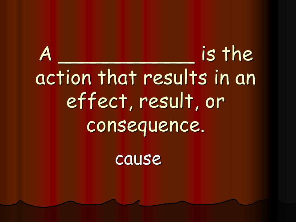 A ___________ is the action that results in an effect, result, or consequence. cause