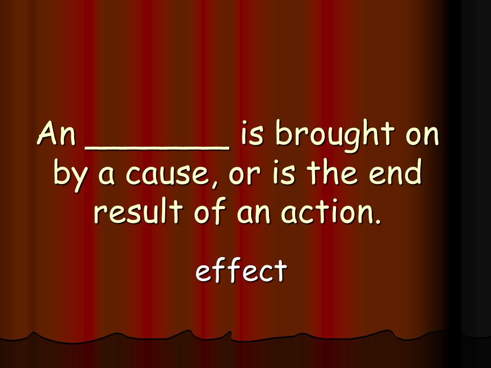 An _______ is brought on by a cause, or is the end result of an action. effect