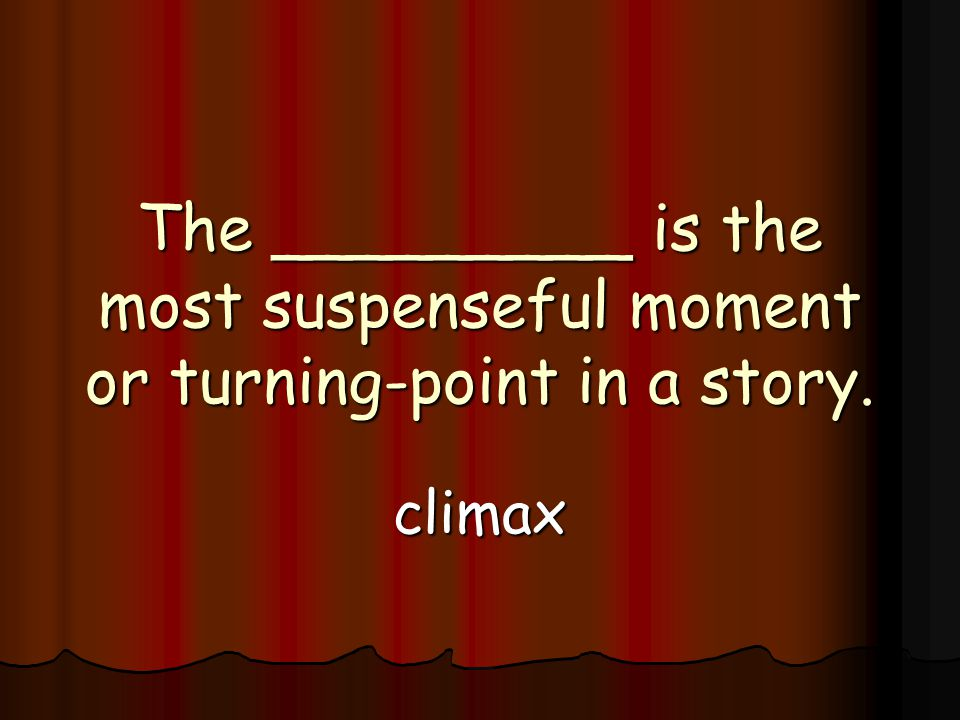 The _________ is the most suspenseful moment or turning-point in a story. climax