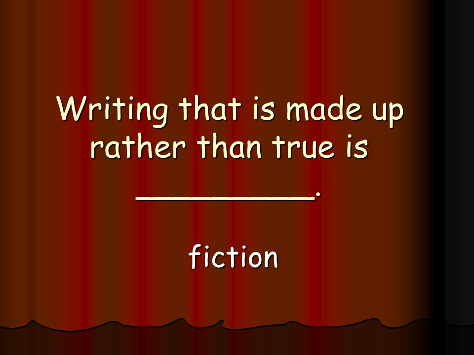 Writing that is made up rather than true is _________. fiction