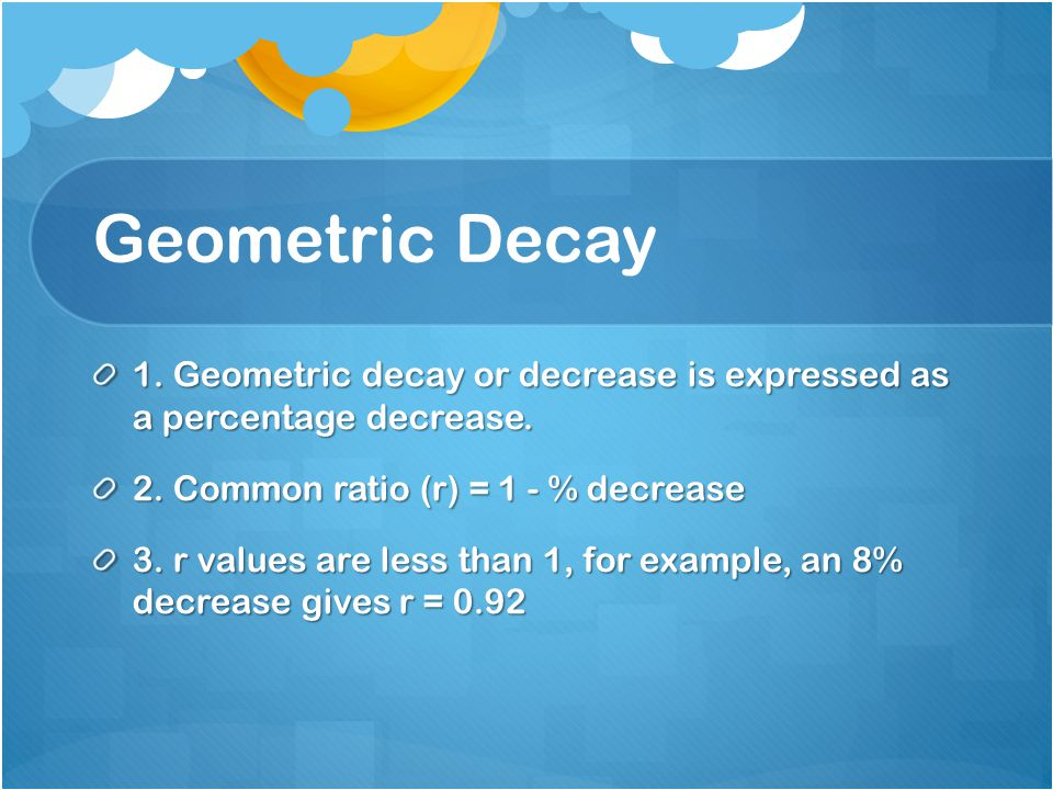 Geometric Decay 1. Geometric decay or decrease is expressed as a percentage decrease.