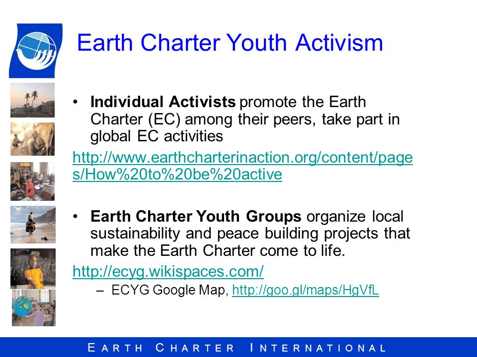 E A R T H C H A R T E R I N T E R N A T I O N A L Earth Charter Youth Activism Individual Activists promote the Earth Charter (EC) among their peers, take part in global EC activities   s/How%20to%20be%20active Earth Charter Youth Groups organize local sustainability and peace building projects that make the Earth Charter come to life.