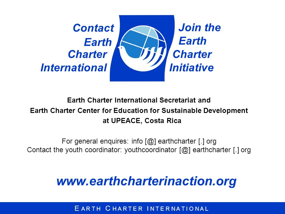 E A R T H C H A R T E R I N T E R N A T I O N A L   Charter International Earth Charter International Secretariat and Earth Charter Center for Education for Sustainable Development at UPEACE, Costa Rica For general enquires: info earthcharter [.] org Contact the youth coordinator: youthcoordinator earthcharter [.] org Join the Earth Charter Initiative Contact Earth