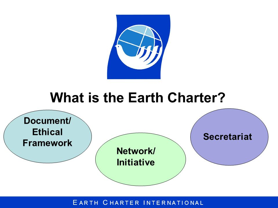 E A R T H C H A R T E R I N T E R N A T I O N A L What is the Earth Charter.