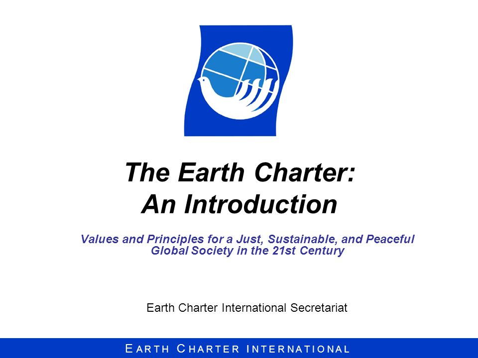 E A R T H C H A R T E R I N T E R N A T I O N A L The Earth Charter: An Introduction Values and Principles for a Just, Sustainable, and Peaceful Global Society in the 21st Century Earth Charter International Secretariat