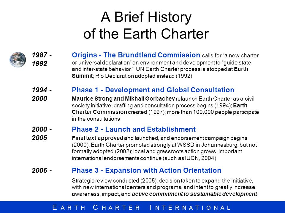 E A R T H C H A R T E R I N T E R N A T I O N A L A Brief History of the Earth Charter 1987 - 1992 Origins - The Brundtland Commission calls for a new charter or universal declaration on environment and development to guide state and inter-state behavior. UN Earth Charter process is stopped at Earth Summit; Rio Declaration adopted instead (1992) 1994 - 2000 Phase 1 - Development and Global Consultation Maurice Strong and Mikhail Gorbachev relaunch Earth Charter as a civil society initiative; drafting and consultation process begins (1994); Earth Charter Commission created (1997); more than 100.000 people participate in the consultations 2000 - 2005 Phase 2 - Launch and Establishment Final text approved and launched, and endorsement campaign begins (2000); Earth Charter promoted strongly at WSSD in Johannesburg, but not formally adopted (2002); local and grassroots action grows, important international endorsements continue (such as IUCN, 2004) 2006 -Phase 3 - Expansion with Action Orientation Strategic review conducted (2005); decision taken to expand the Initiative, with new international centers and programs, and intent to greatly increase awareness, impact, and active commitment to sustainable development