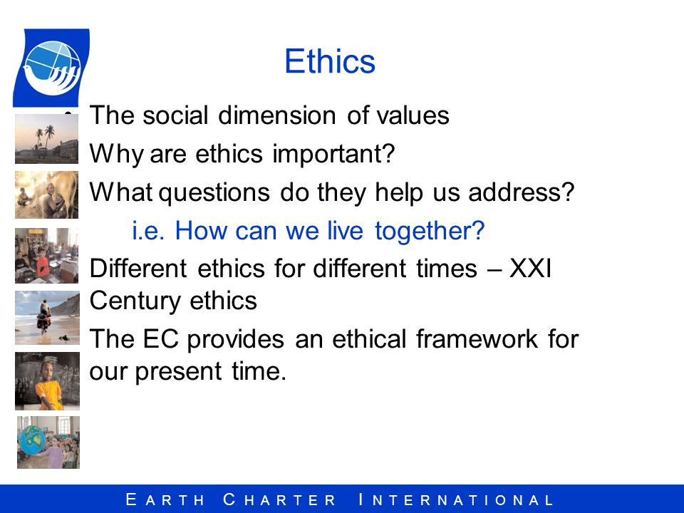 E A R T H C H A R T E R I N T E R N A T I O N A L Ethics The social dimension of values Why are ethics important.