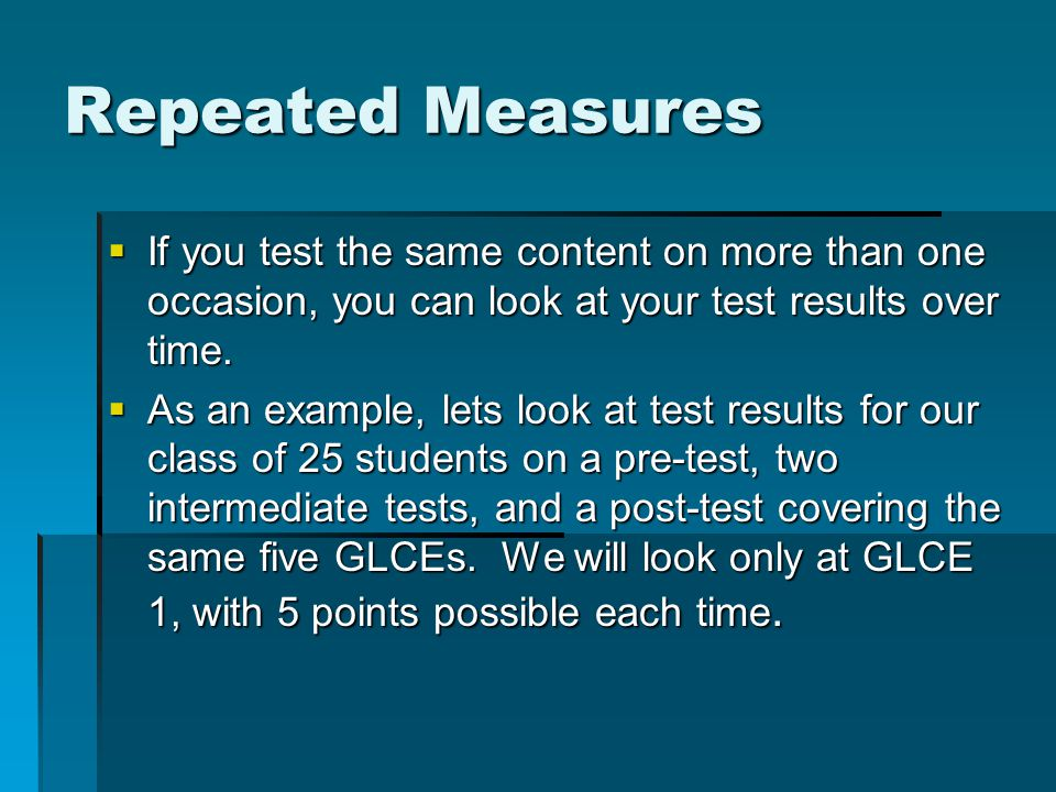 Repeated Measures  If you test the same content on more than one occasion, you can look at your test results over time.