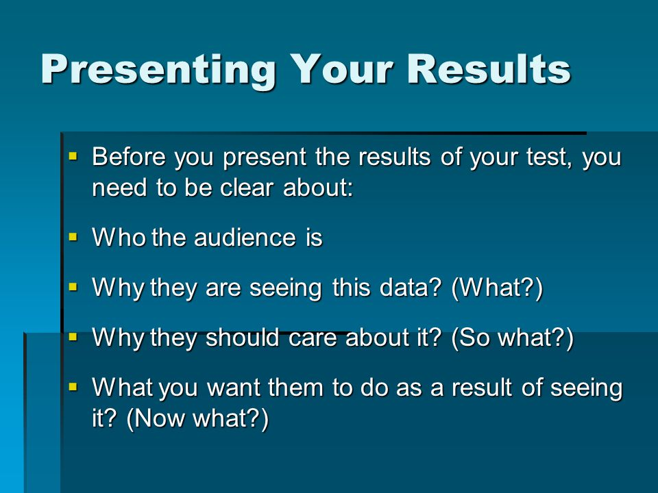 Presenting Your Results  Before you present the results of your test, you need to be clear about:  Who the audience is  Why they are seeing this data.