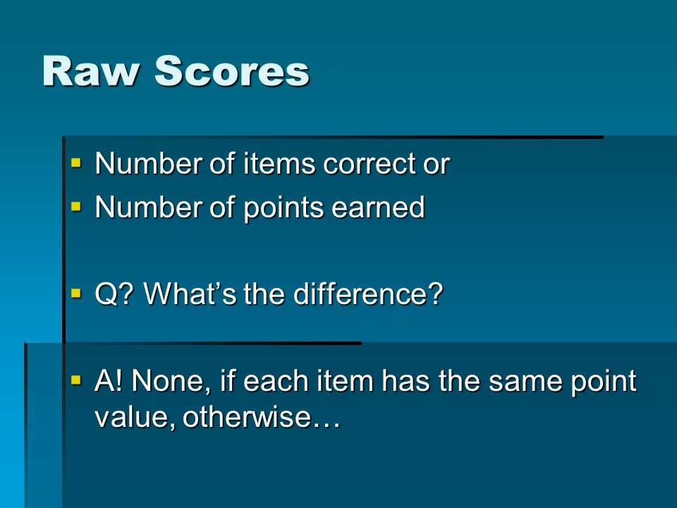 Raw Scores  Number of items correct or  Number of points earned  Q.