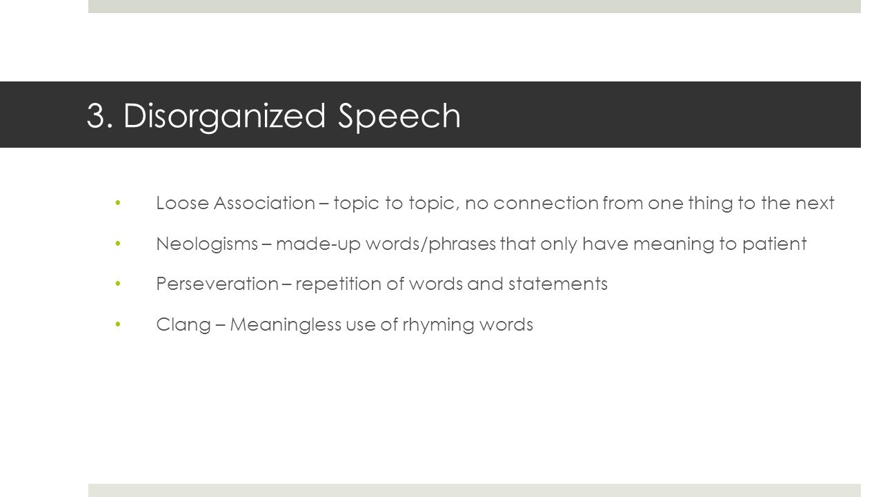 3. Disorganized Speech Loose Association – topic to topic, no connection from one thing to the next Neologisms – made-up words/phrases that only have