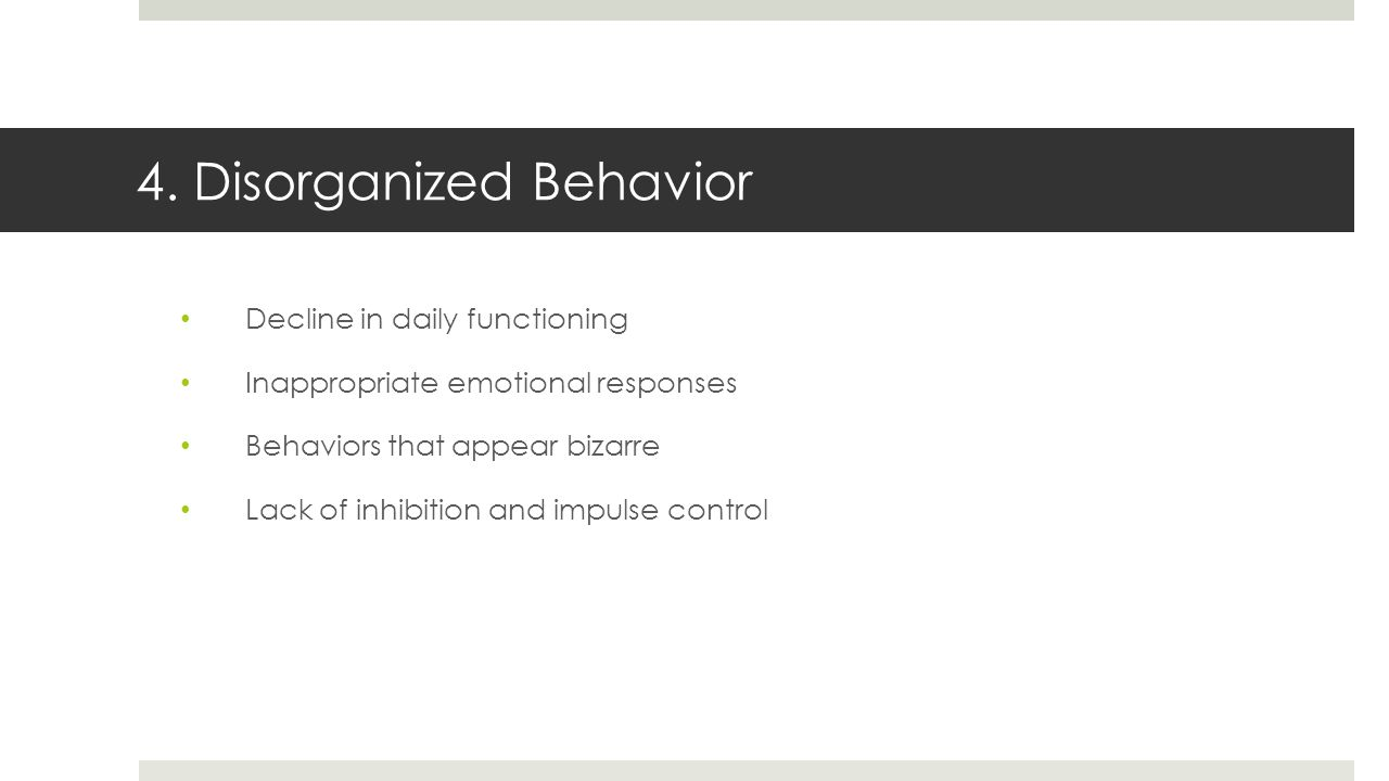 4. Disorganized Behavior Decline in daily functioning Inappropriate emotional responses Behaviors that appear bizarre Lack of inhibition and impulse c