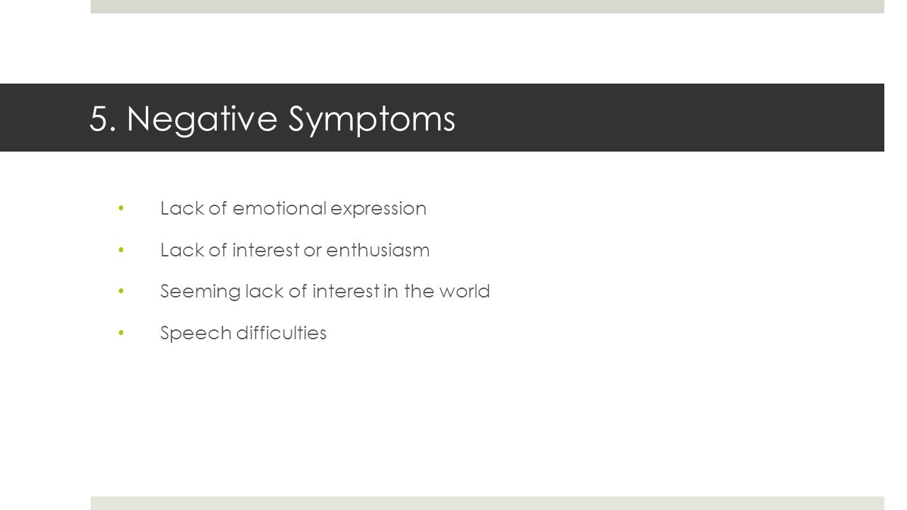 5. Negative Symptoms Lack of emotional expression Lack of interest or enthusiasm Seeming lack of interest in the world Speech difficulties