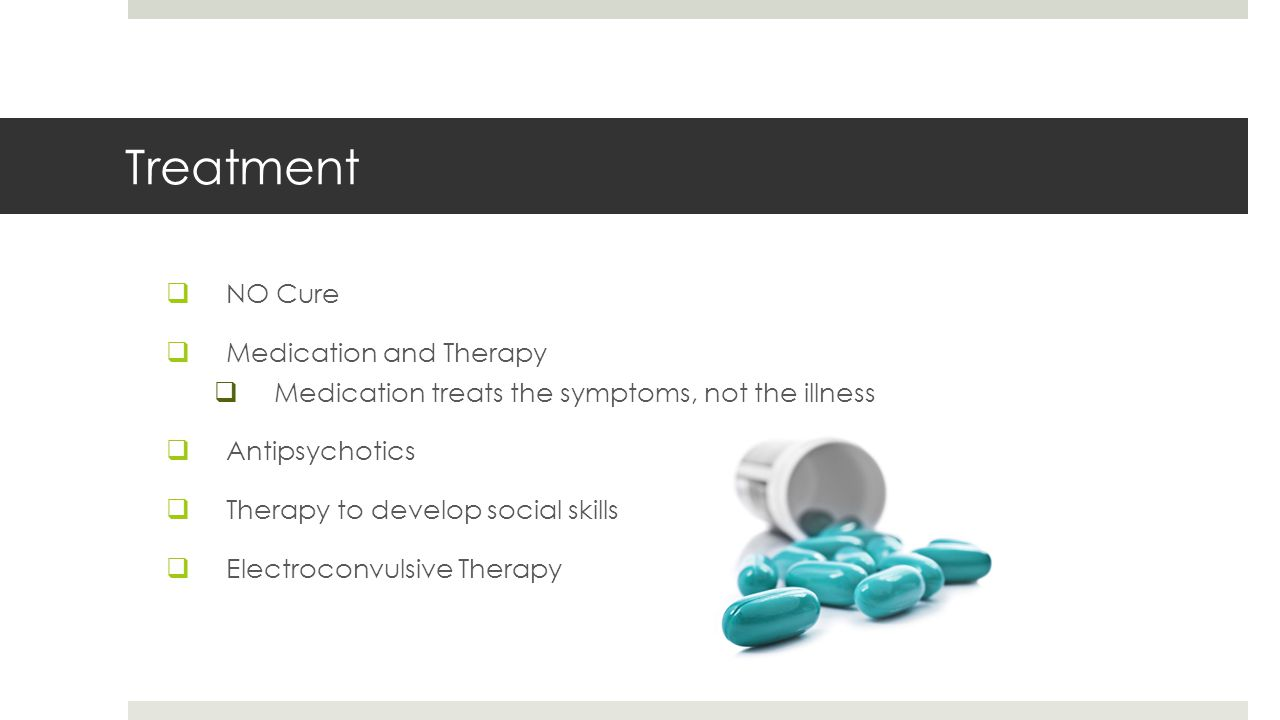Treatment  NO Cure  Medication and Therapy  Medication treats the symptoms, not the illness  Antipsychotics  Therapy to develop social skills  Electroconvulsive Therapy