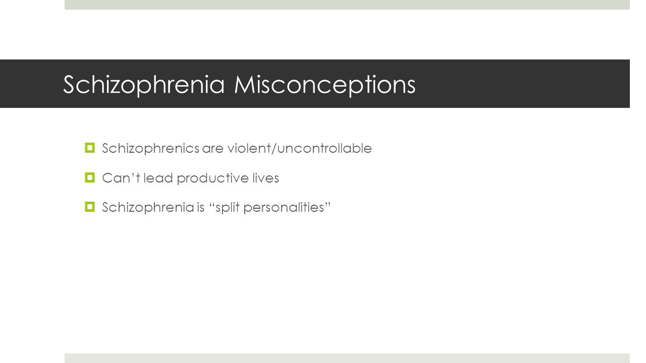 "Schizophrenia Misconceptions  Schizophrenics are violent/uncontrollable  Can't lead productive lives  Schizophrenia is ""split personalities"""