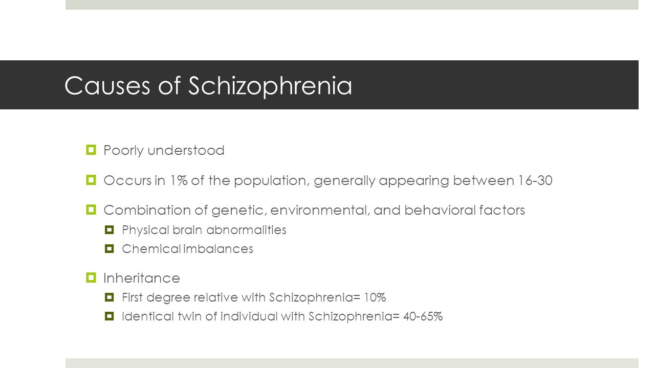 Causes of Schizophrenia  Poorly understood  Occurs in 1% of the population, generally appearing between 16-30  Combination of genetic, environmental, and behavioral factors  Physical brain abnormalities  Chemical imbalances  Inheritance  First degree relative with Schizophrenia= 10%  Identical twin of individual with Schizophrenia= 40-65%