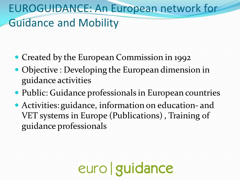 EUROGUIDANCE: An European network for Guidance and Mobility Created by the European Commission in 1992 Objective : Developing the European dimension i