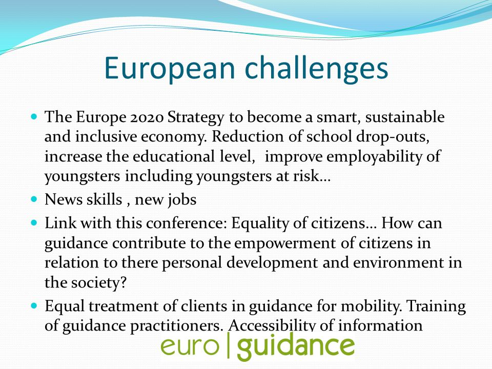 European challenges The Europe 2020 Strategy to become a smart, sustainable and inclusive economy. Reduction of school drop-outs, increase the educati