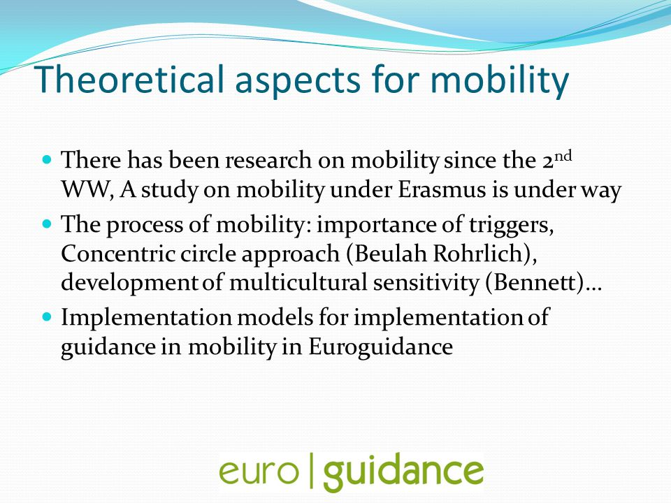 Theoretical aspects for mobility There has been research on mobility since the 2 nd WW, A study on mobility under Erasmus is under way The process of mobility: importance of triggers, Concentric circle approach (Beulah Rohrlich), development of multicultural sensitivity (Bennett)… Implementation models for implementation of guidance in mobility in Euroguidance