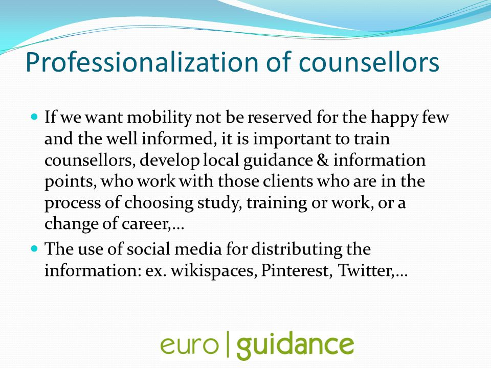 Professionalization of counsellors If we want mobility not be reserved for the happy few and the well informed, it is important to train counsellors, develop local guidance & information points, who work with those clients who are in the process of choosing study, training or work, or a change of career,… The use of social media for distributing the information: ex.
