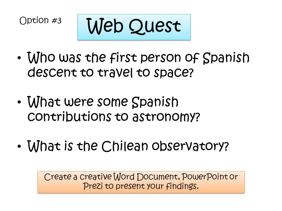 Web Quest Who was the first person of Spanish descent to travel to space? What were some Spanish contributions to astronomy? What is the Chilean obser