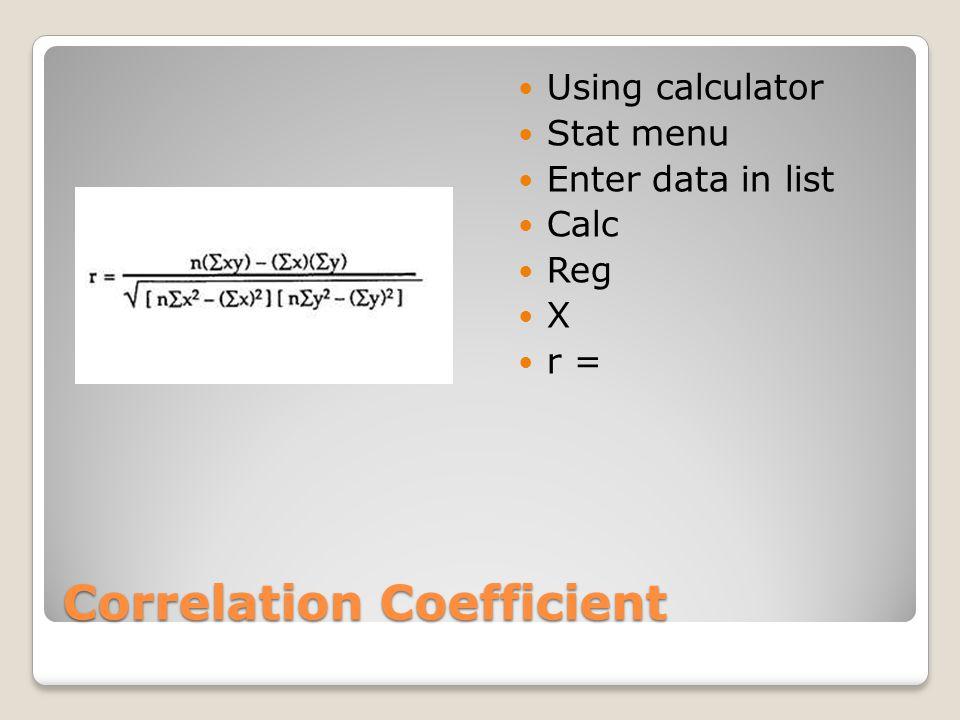 Correlation Coefficient Using calculator Stat menu Enter data in list Calc Reg X r =