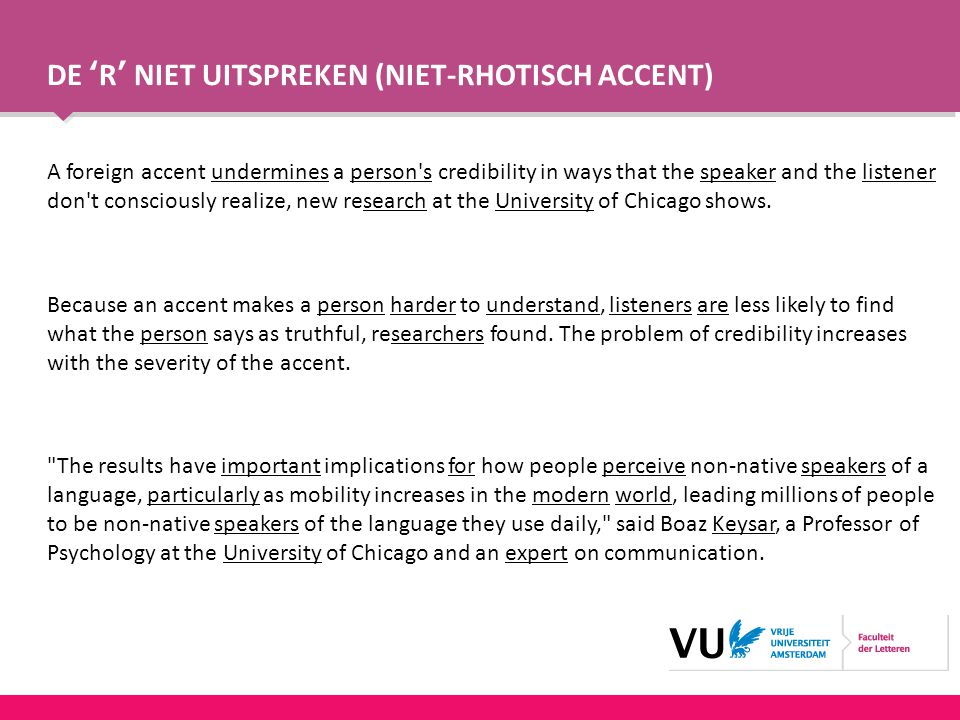 DE 'R' NIET UITSPREKEN (NIET-RHOTISCH ACCENT) A foreign accent undermines a person s credibility in ways that the speaker and the listener don t consciously realize, new research at the University of Chicago shows.