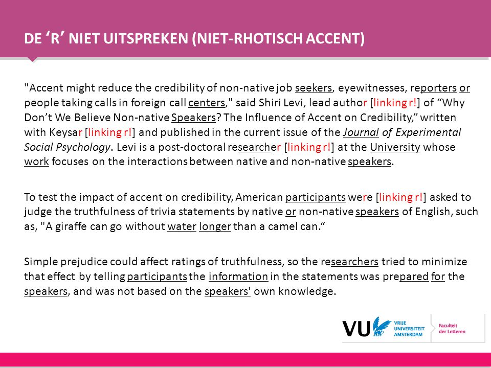 DE 'R' NIET UITSPREKEN (NIET-RHOTISCH ACCENT) Accent might reduce the credibility of non-native job seekers, eyewitnesses, reporters or people taking calls in foreign call centers, said Shiri Levi, lead author [linking r!] of Why Don't We Believe Non-native Speakers.