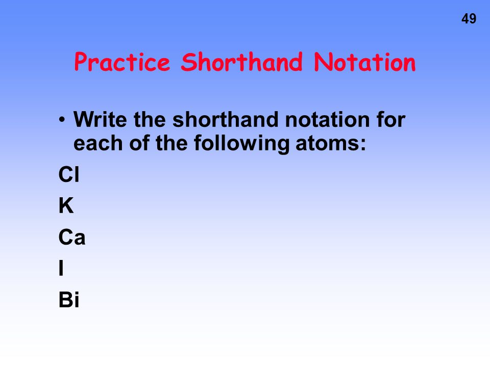 48 Shorthand Notation Chlorine –Longhand is 1s 2 2s 2 2p 6 3s 2 3p 5 You can abbreviate the first 10 electrons with a noble gas, Neon. [Ne] replaces 1