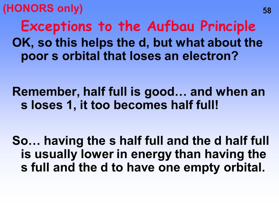 57 Exceptions to the Aufbau Principle d 4 is one electron short of being HALF full In order to become more stable (require less energy), one of the cl