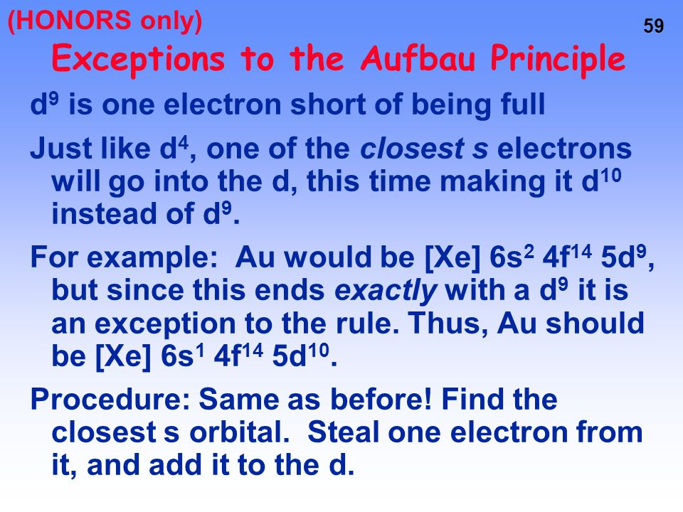 58 Exceptions to the Aufbau Principle OK, so this helps the d, but what about the poor s orbital that loses an electron? Remember, half full is good…