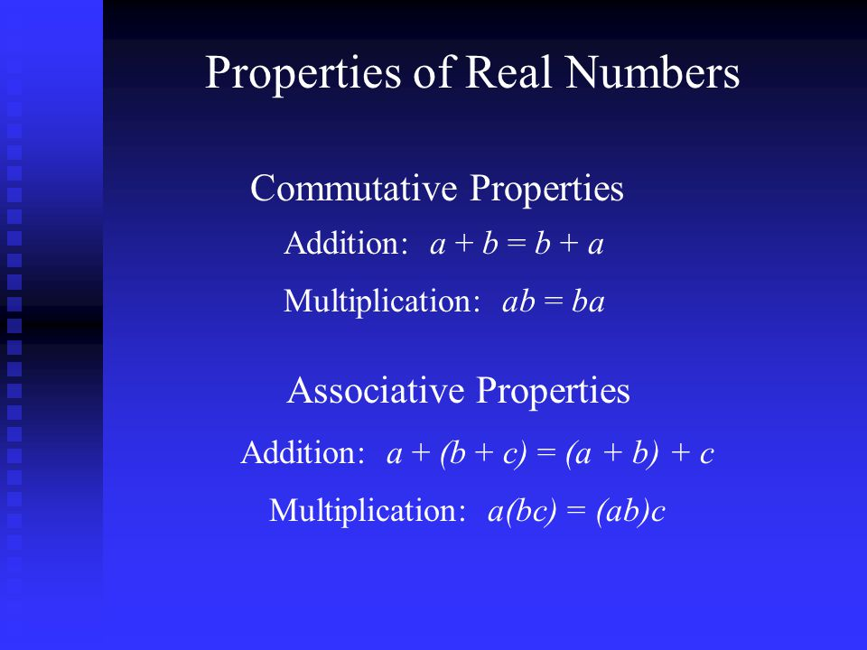 Properties of Real Numbers Commutative Properties Addition: a + b = b + a Multiplication: ab = ba Associative Properties Addition: a + (b + c) = (a + b) + c Multiplication: a(bc) = (ab)c