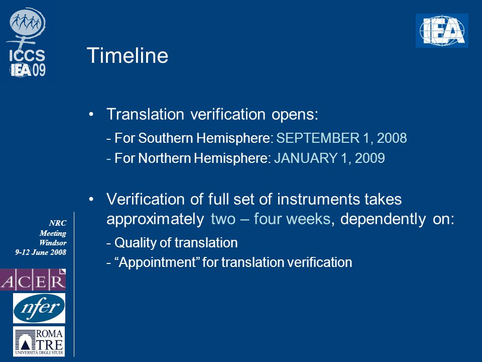 NRC Meeting Windsor 9-12 June 2008 Timeline Translation verification opens: - For Southern Hemisphere: SEPTEMBER 1, 2008 - For Northern Hemisphere: JANUARY 1, 2009 Verification of full set of instruments takes approximately two – four weeks, dependently on: - Quality of translation - Appointment for translation verification
