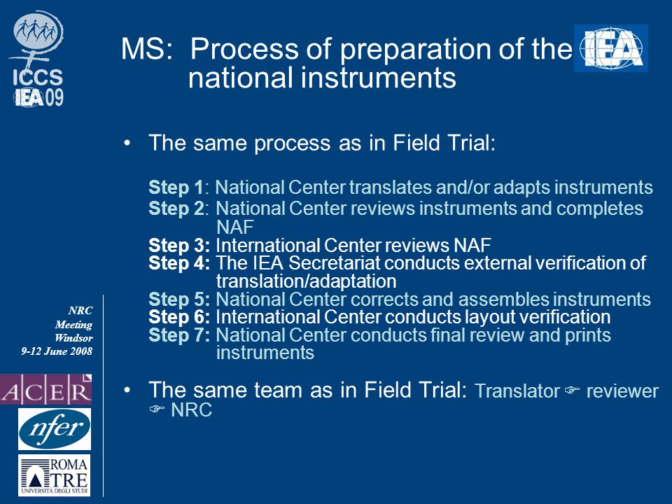 NRC Meeting Windsor 9-12 June 2008 MS: Process of preparation of the national instruments The same process as in Field Trial: Step 1: National Center translates and/or adapts instruments Step 2: National Center reviews instruments and completes NAF Step 3: International Center reviews NAF Step 4: The IEA Secretariat conducts external verification of translation/adaptation Step 5: National Center corrects and assembles instruments Step 6: International Center conducts layout verification Step 7: National Center conducts final review and prints instruments The same team as in Field Trial: Translator  reviewer  NRC