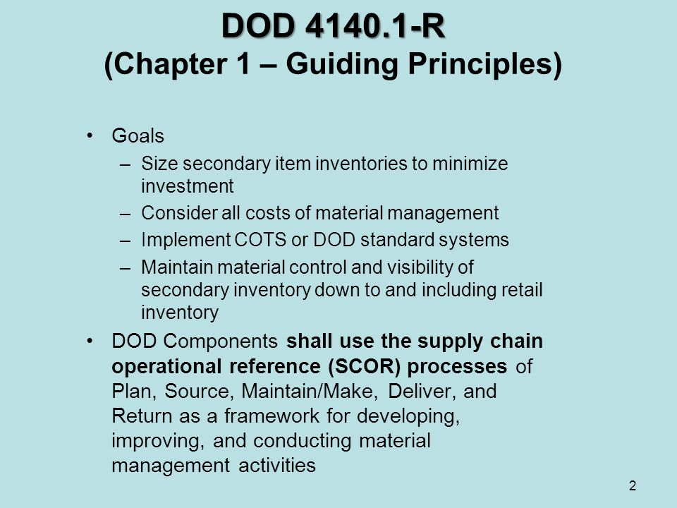 DOD R DOD R (Chapter 1 – Guiding Principles) Goals –Size secondary item inventories to minimize investment –Consider all costs of material management –Implement COTS or DOD standard systems –Maintain material control and visibility of secondary inventory down to and including retail inventory DOD Components shall use the supply chain operational reference (SCOR) processes of Plan, Source, Maintain/Make, Deliver, and Return as a framework for developing, improving, and conducting material management activities 2