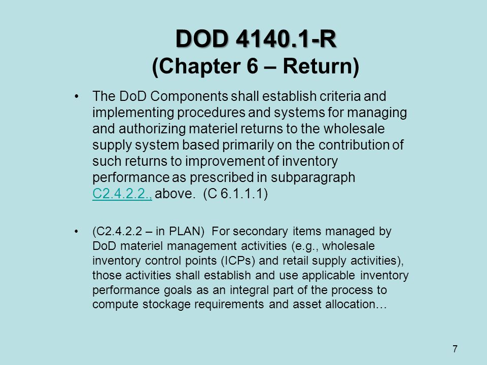 DOD 4140.1-R DOD 4140.1-R (Chapter 6 – Return) The DoD Components shall establish criteria and implementing procedures and systems for managing and authorizing materiel returns to the wholesale supply system based primarily on the contribution of such returns to improvement of inventory performance as prescribed in subparagraph C2.4.2.2., above.