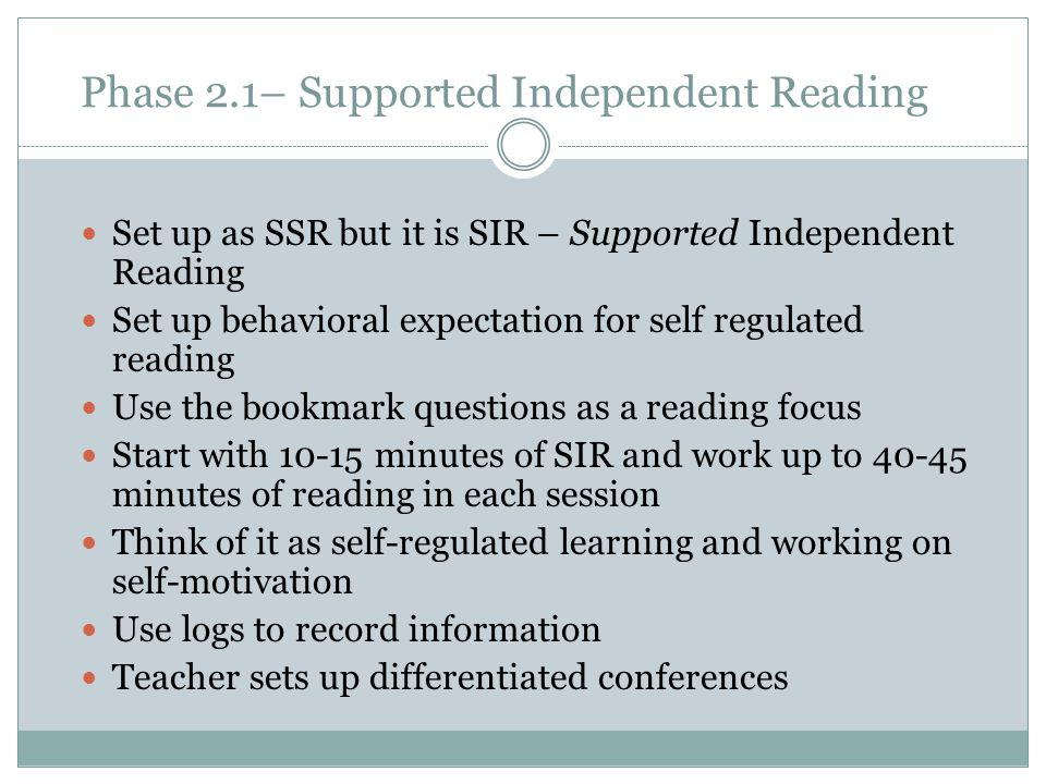 Phase 2.1– Supported Independent Reading Set up as SSR but it is SIR – Supported Independent Reading Set up behavioral expectation for self regulated reading Use the bookmark questions as a reading focus Start with 10-15 minutes of SIR and work up to 40-45 minutes of reading in each session Think of it as self-regulated learning and working on self-motivation Use logs to record information Teacher sets up differentiated conferences