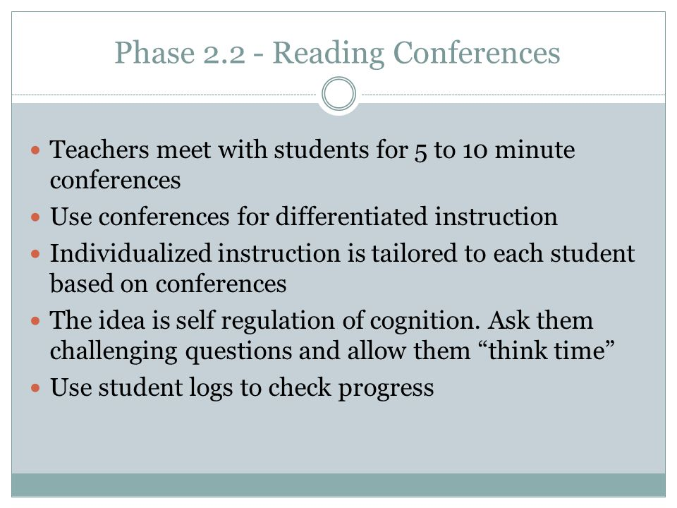 Phase 2.2 - Reading Conferences Teachers meet with students for 5 to 10 minute conferences Use conferences for differentiated instruction Individualized instruction is tailored to each student based on conferences The idea is self regulation of cognition.