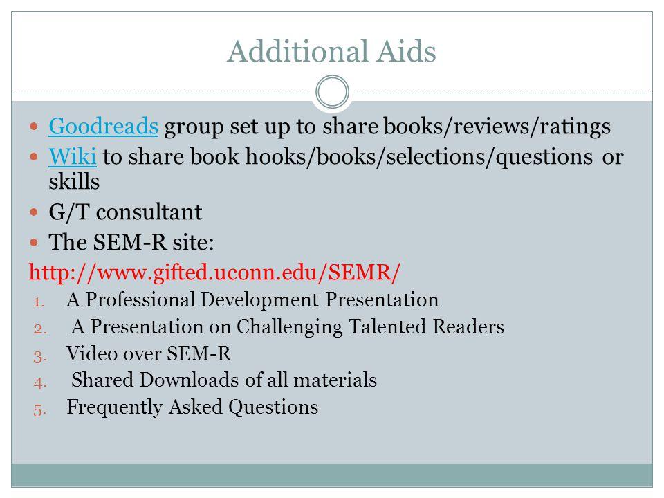 Additional Aids Goodreads group set up to share books/reviews/ratings Goodreads Wiki to share book hooks/books/selections/questions or skills Wiki G/T consultant The SEM-R site: http://www.gifted.uconn.edu/SEMR/ 1.