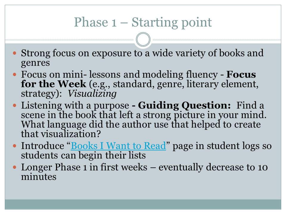 Phase 1 – Starting point Strong focus on exposure to a wide variety of books and genres Focus on mini- lessons and modeling fluency - Focus for the Week (e.g., standard, genre, literary element, strategy): Visualizing Listening with a purpose - Guiding Question: Find a scene in the book that left a strong picture in your mind.