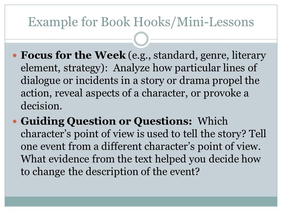 Example for Book Hooks/Mini-Lessons Focus for the Week (e.g., standard, genre, literary element, strategy): Analyze how particular lines of dialogue or incidents in a story or drama propel the action, reveal aspects of a character, or provoke a decision.