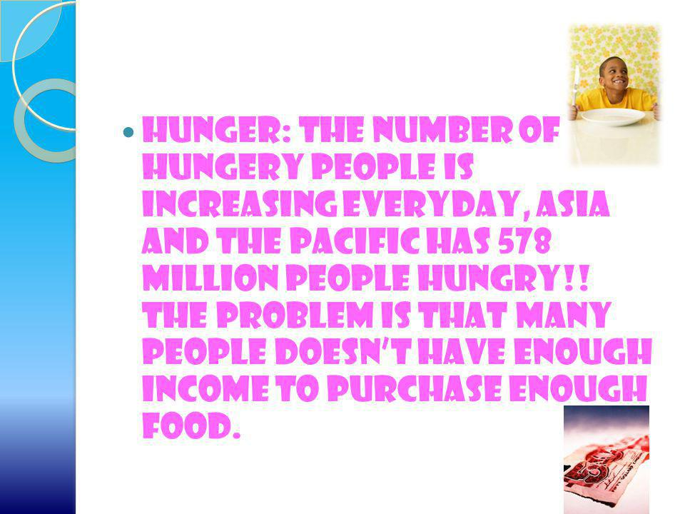 Hunger: The number of hungery people is increasing everyday, Asia and the pacific has 578 million people hungry!.
