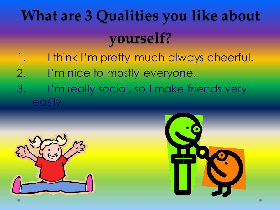 What are 3 Qualities you like about yourself. 1. I think I'm pretty much always cheerful.