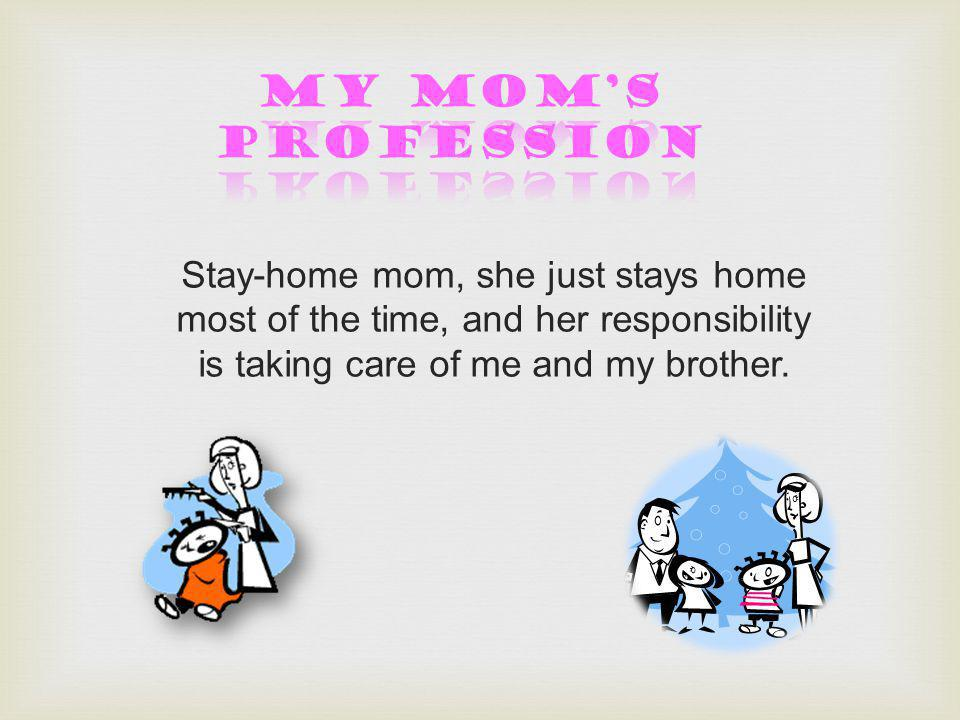 Stay-home mom, she just stays home most of the time, and her responsibility is taking care of me and my brother.