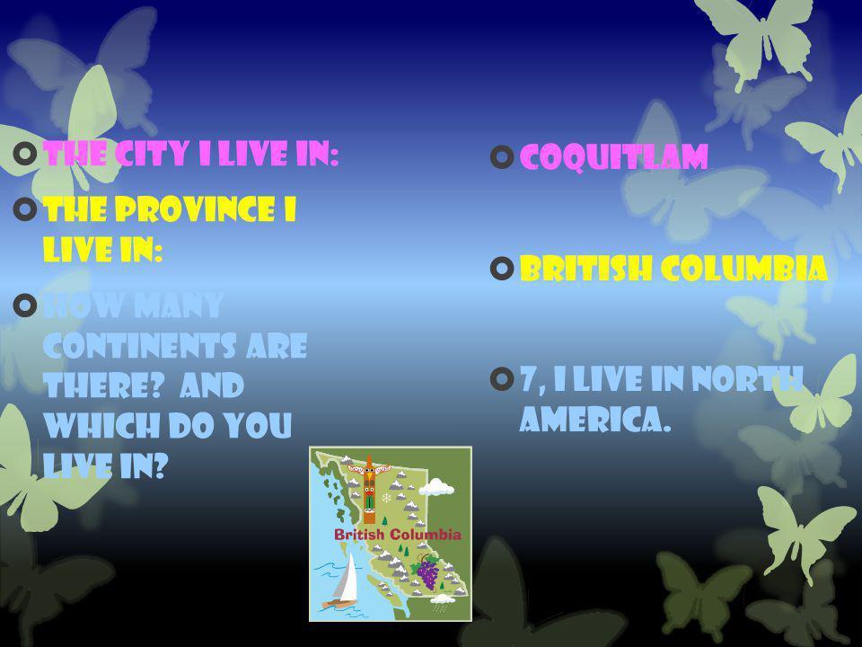 Coquitlam  British Columbia  7, I live in North America.