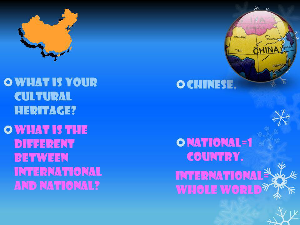  Chinese.  National=1 country. International= whole world  What is your cultural heritage.