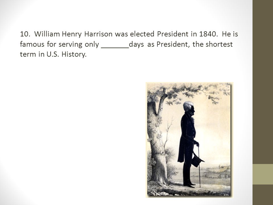 10.William Henry Harrison was elected President in 1840.